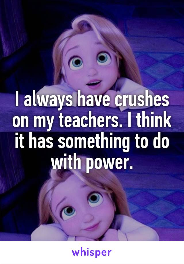I always have crushes on my teachers. I think it has something to do with power.
