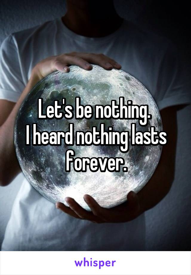 Let's be nothing.  I heard nothing lasts forever.