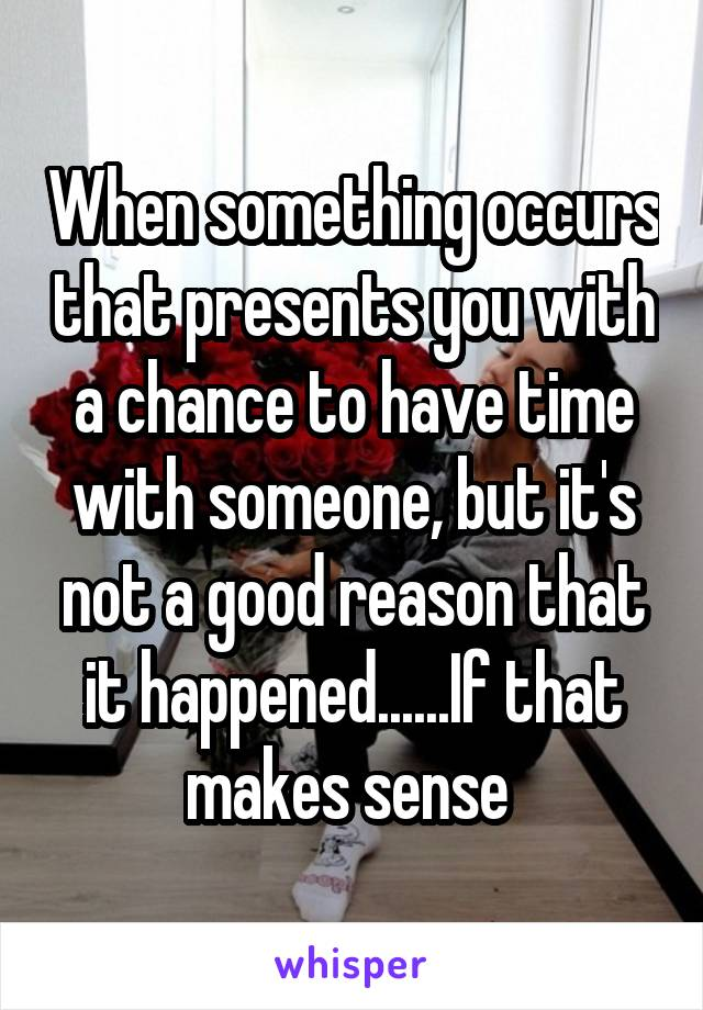 When something occurs that presents you with a chance to have time with someone, but it's not a good reason that it happened......If that makes sense
