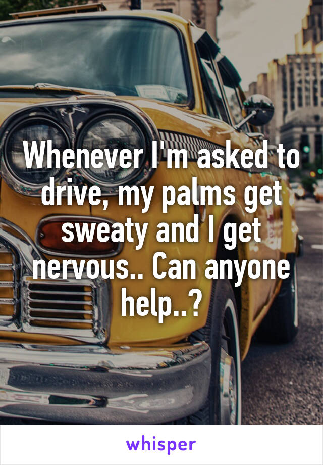 Whenever I'm asked to drive, my palms get sweaty and I get nervous.. Can anyone help..?