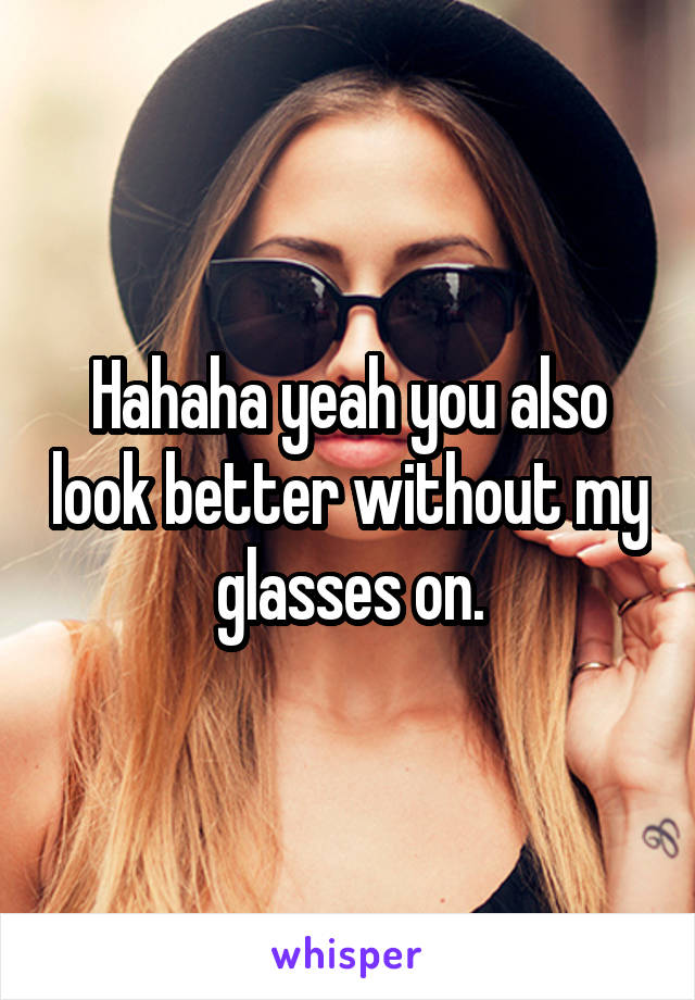 Hahaha yeah you also look better without my glasses on.