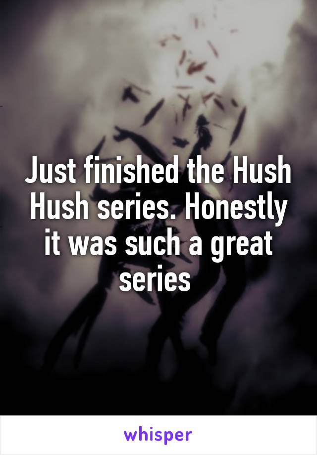 Just finished the Hush Hush series. Honestly it was such a great series