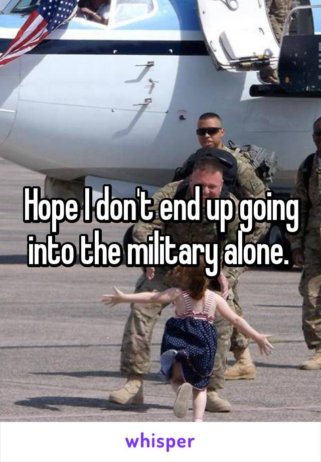 Hope I don't end up going into the military alone.