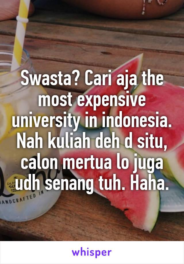 Swasta? Cari aja the most expensive university in indonesia. Nah kuliah deh d situ, calon mertua lo juga udh senang tuh. Haha.