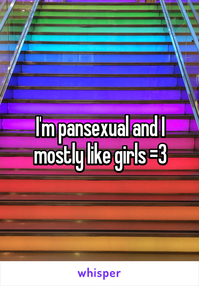 I'm pansexual and I mostly like girls =3