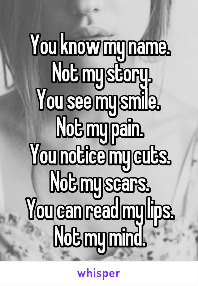 You know my name.  Not my story. You see my smile.  Not my pain. You notice my cuts. Not my scars. You can read my lips. Not my mind.