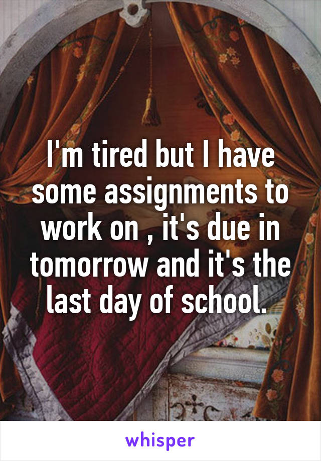 I'm tired but I have some assignments to work on , it's due in tomorrow and it's the last day of school.