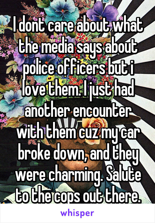 I dont care about what the media says about police officers but i love them. I just had another encounter with them cuz my car broke down, and they were charming. Salute to the cops out there.