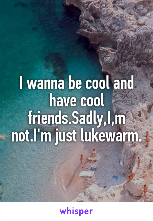 I wanna be cool and have cool friends.Sadly,I,m not.I'm just lukewarm.