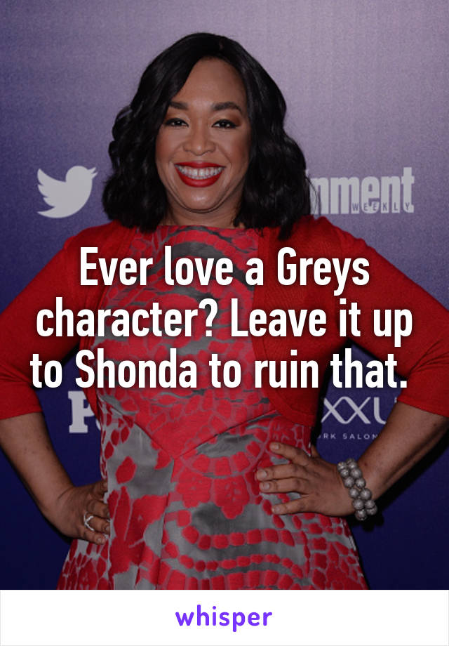 Ever love a Greys character? Leave it up to Shonda to ruin that.