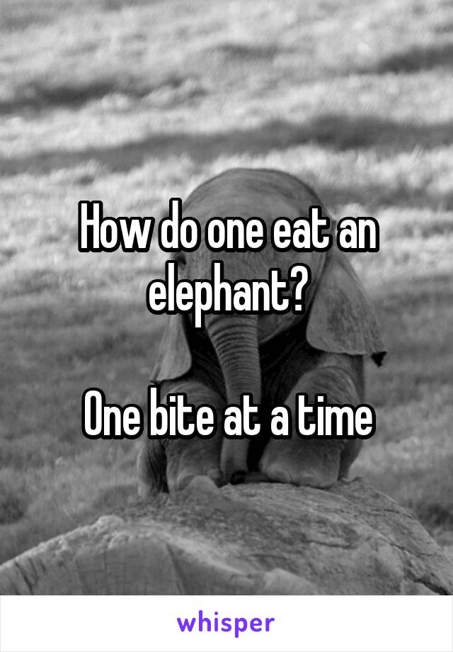 How do one eat an elephant?  One bite at a time