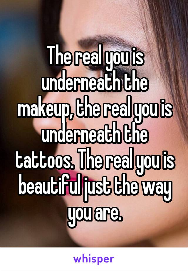 The real you is underneath the makeup, the real you is underneath the tattoos. The real you is beautiful just the way you are.