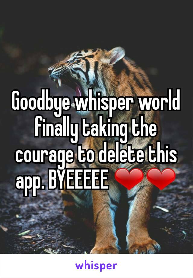 Goodbye whisper world finally taking the courage to delete this app. BYEEEEE ❤❤