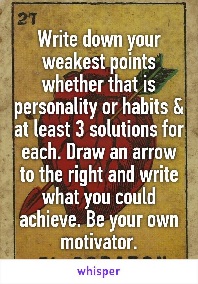 Write down your weakest points whether that is personality or habits & at least 3 solutions for each. Draw an arrow to the right and write what you could achieve. Be your own motivator.