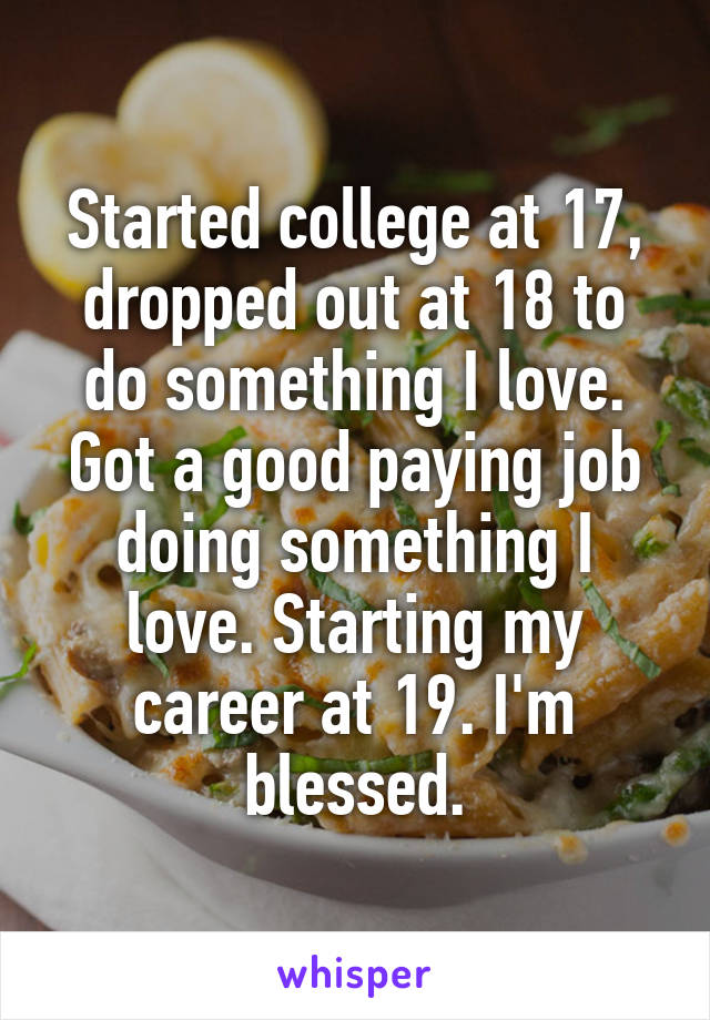 Started college at 17, dropped out at 18 to do something I love. Got a good paying job doing something I love. Starting my career at 19. I'm blessed.