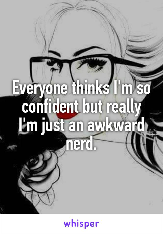 Everyone thinks I'm so confident but really I'm just an awkward nerd.