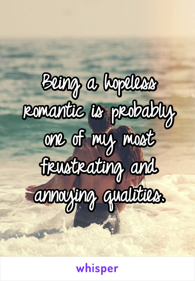 Being a hopeless romantic is probably one of my most frustrating and annoying qualities.