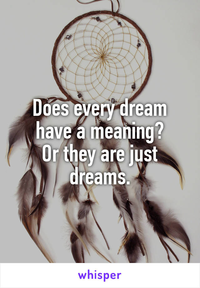 Does every dream have a meaning? Or they are just dreams.