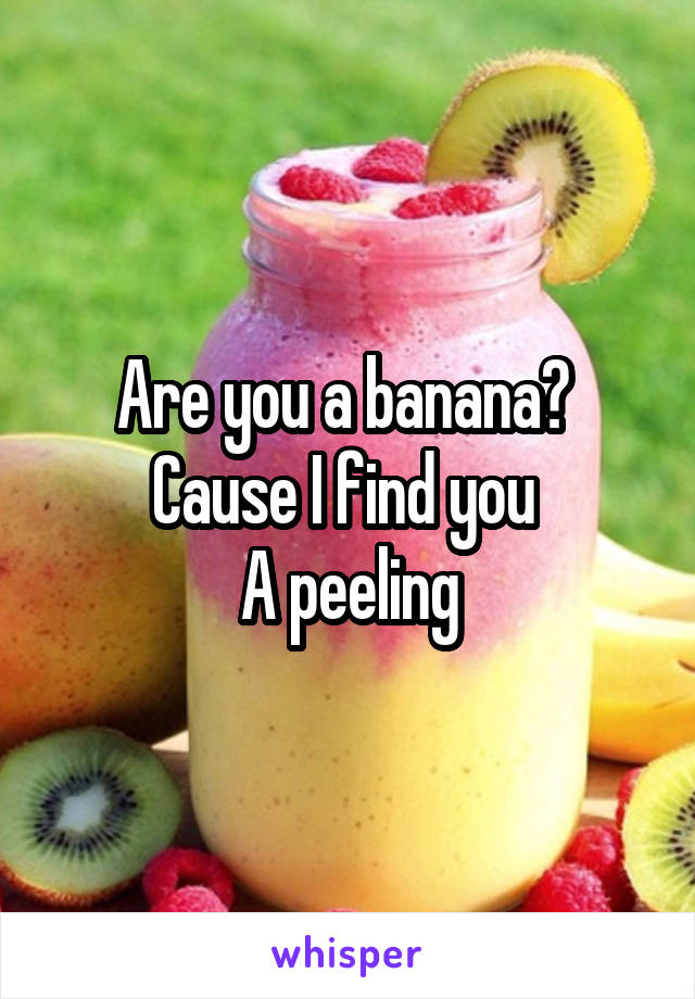 Are you a banana?  Cause I find you  A peeling
