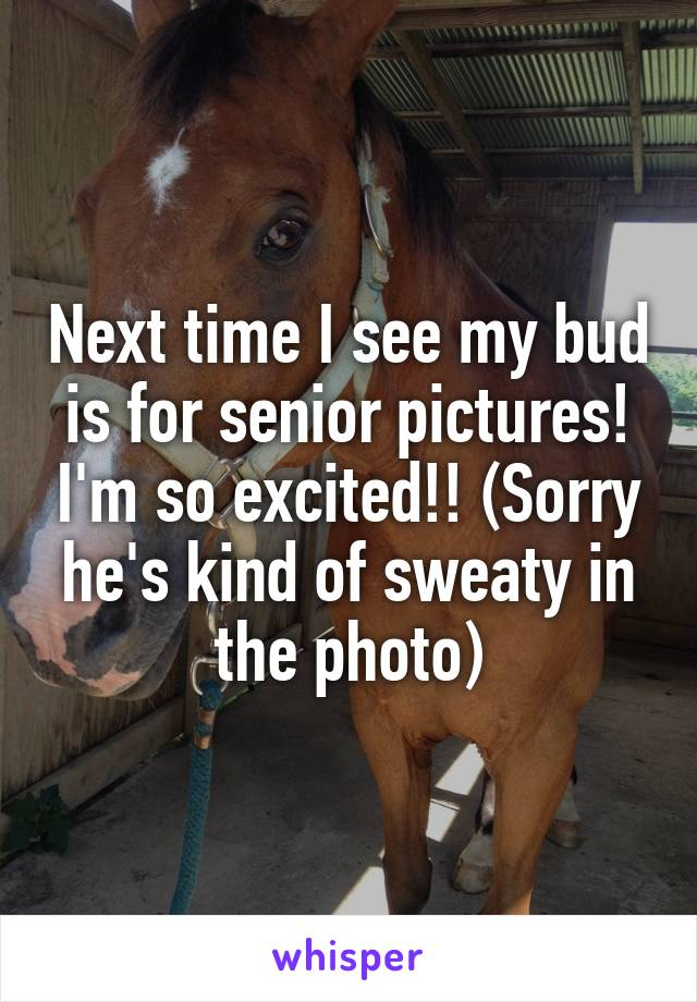 Next time I see my bud is for senior pictures! I'm so excited!! (Sorry he's kind of sweaty in the photo)