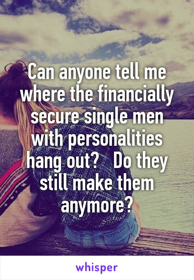 Can anyone tell me where the financially secure single men with personalities hang out?   Do they still make them anymore?