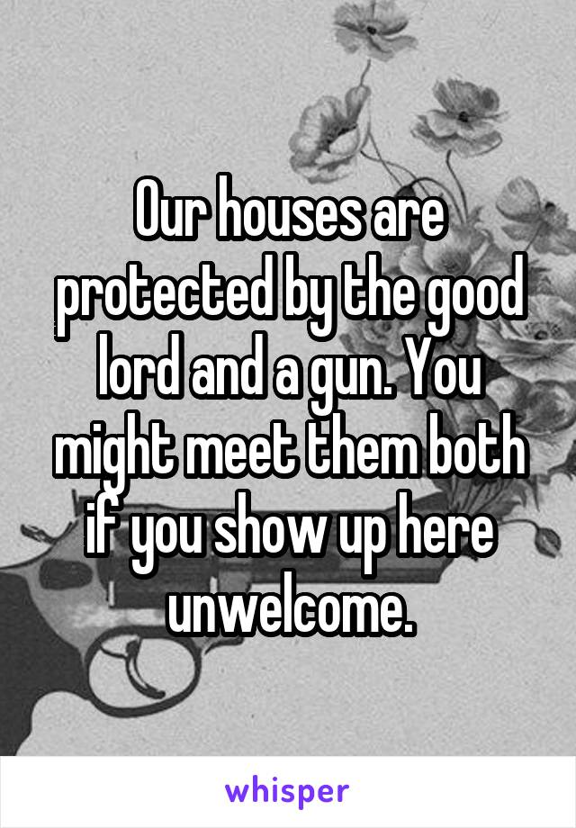 Our houses are protected by the good lord and a gun. You might meet them both if you show up here unwelcome.