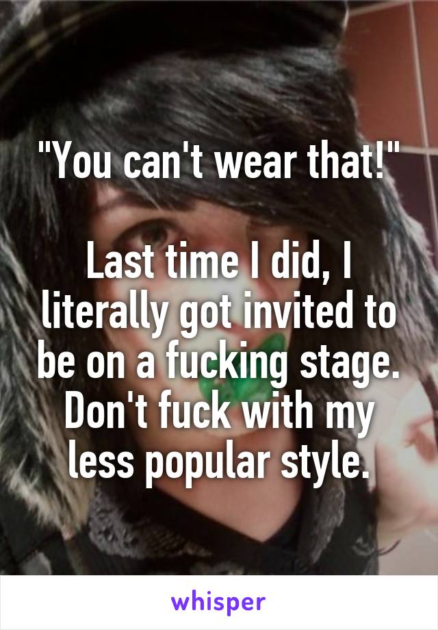"""You can't wear that!""  Last time I did, I literally got invited to be on a fucking stage. Don't fuck with my less popular style."