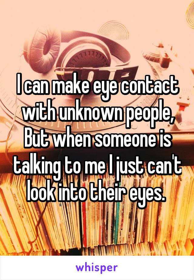 I can make eye contact with unknown people, But when someone is talking to me I just can't look into their eyes.