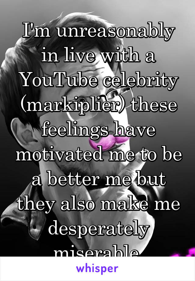 I'm unreasonably in live with a YouTube celebrity (markiplier) these feelings have motivated me to be a better me but they also make me desperately miserable