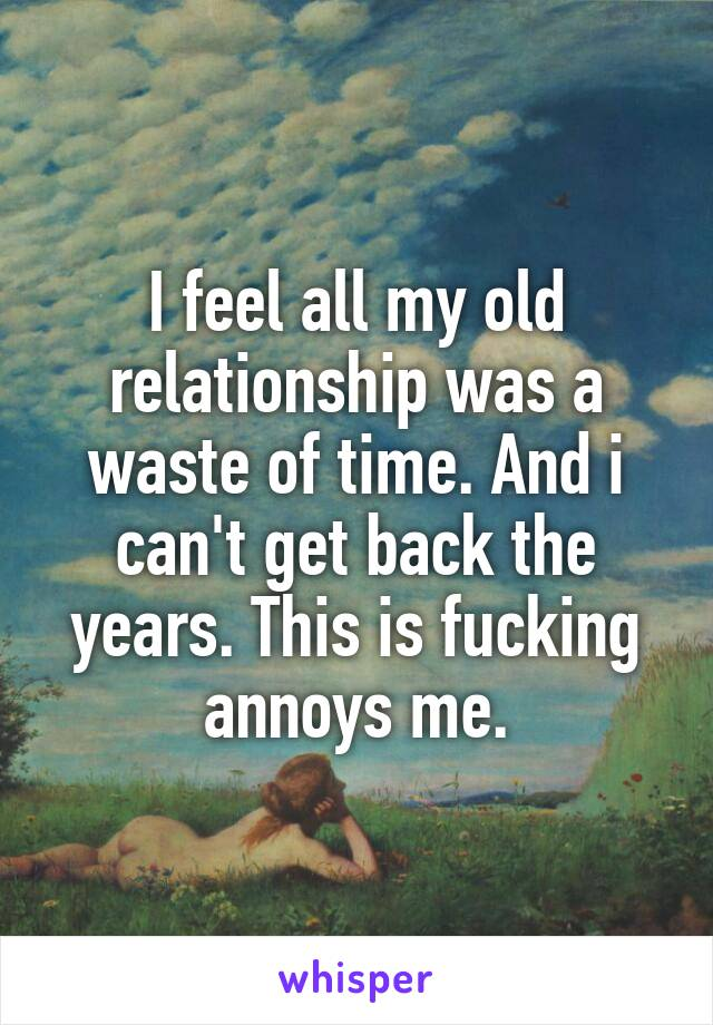 I feel all my old relationship was a waste of time. And i can't get back the years. This is fucking annoys me.