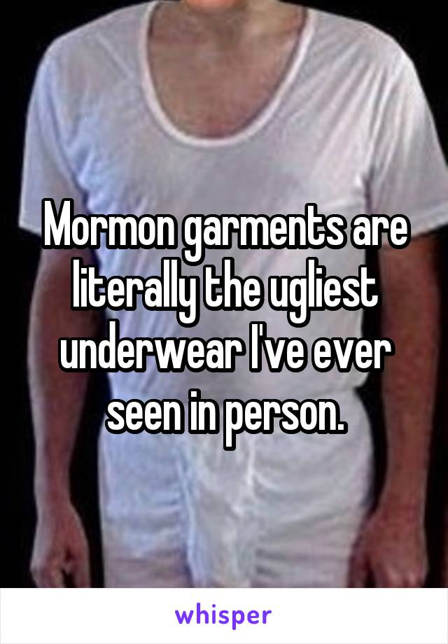 Mormon garments are literally the ugliest underwear I've ever seen in person.