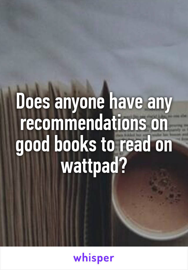 Does anyone have any recommendations on good books to read on wattpad?