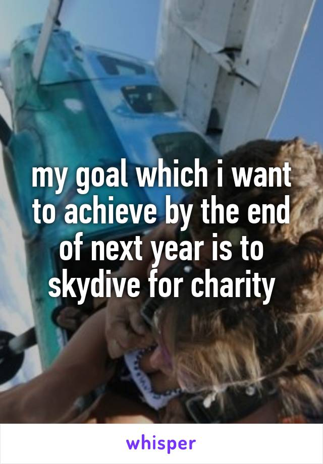 my goal which i want to achieve by the end of next year is to skydive for charity