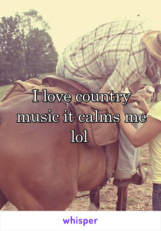 I love country music it calms me lol