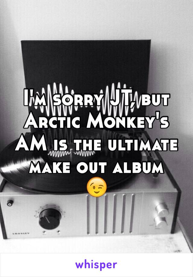 I'm sorry JT, but Arctic Monkey's AM is the ultimate make out album 😉