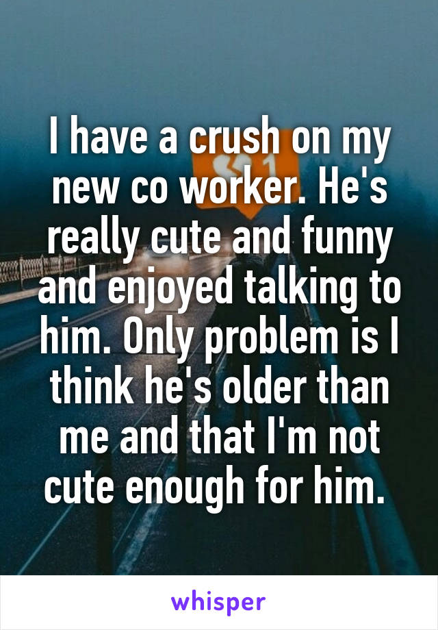 I have a crush on my new co worker. He's really cute and funny and enjoyed talking to him. Only problem is I think he's older than me and that I'm not cute enough for him.