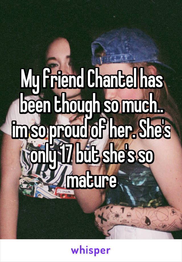 My friend Chantel has been though so much.. im so proud of her. She's only 17 but she's so mature