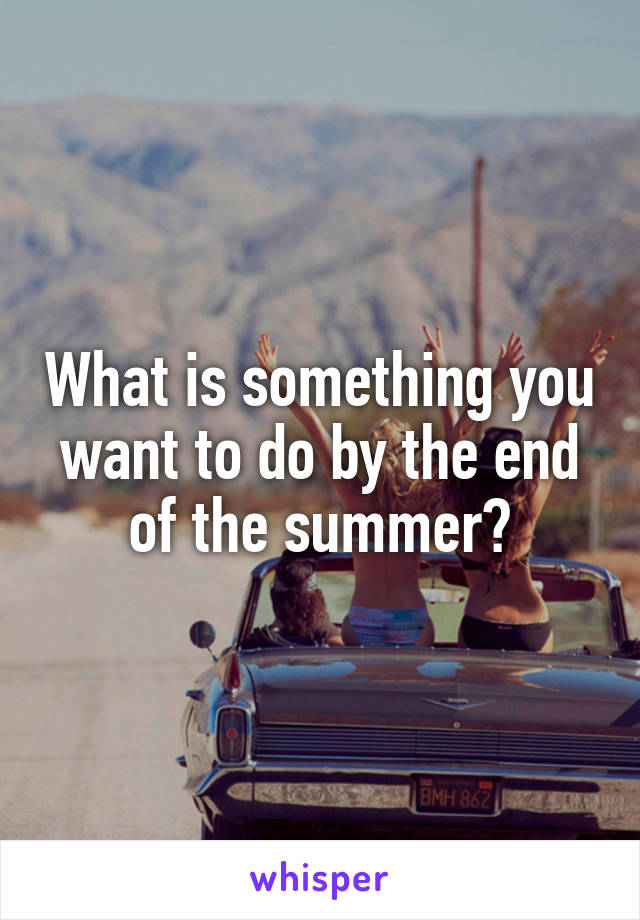 What is something you want to do by the end of the summer?