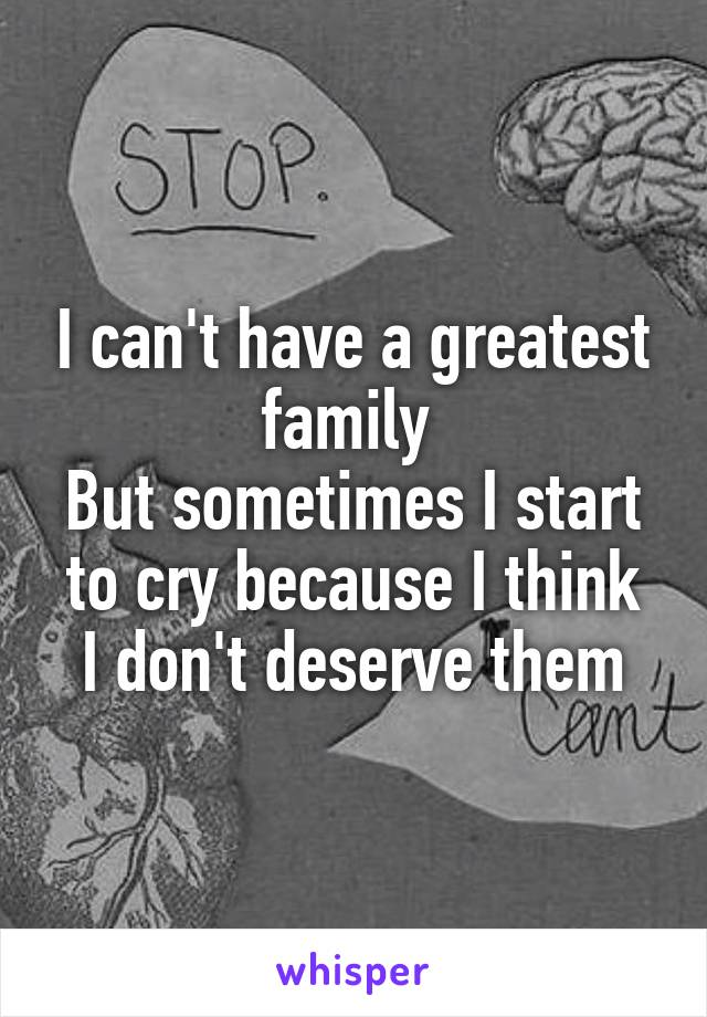 I can't have a greatest family  But sometimes I start to cry because I think I don't deserve them