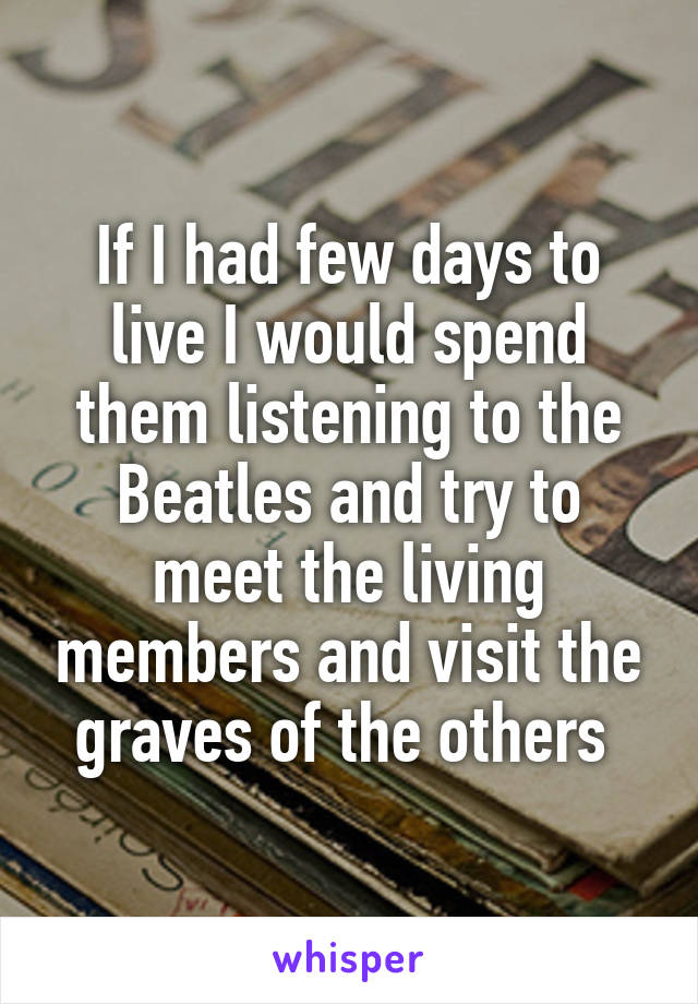 If I had few days to live I would spend them listening to the Beatles and try to meet the living members and visit the graves of the others