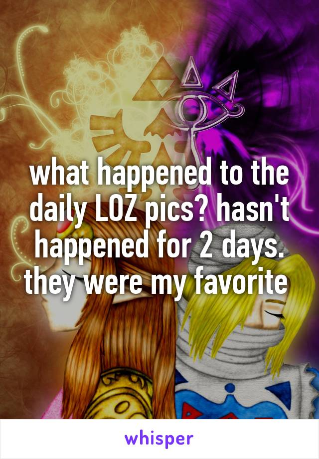 what happened to the daily LOZ pics? hasn't happened for 2 days. they were my favorite