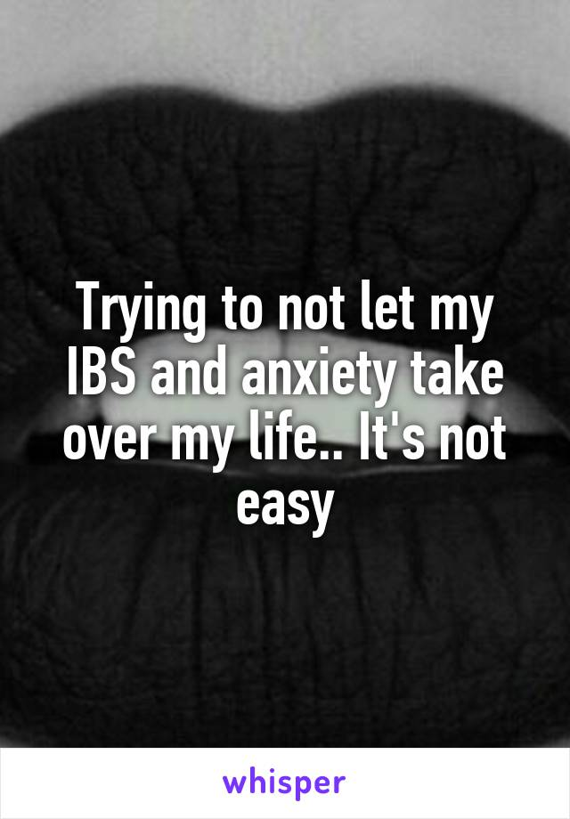 Trying to not let my IBS and anxiety take over my life.. It's not easy