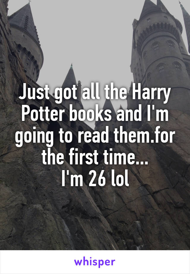 Just got all the Harry Potter books and I'm going to read them.for the first time... I'm 26 lol