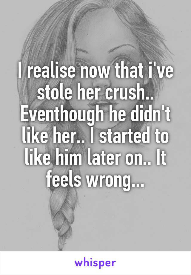 I realise now that i've stole her crush.. Eventhough he didn't like her.. I started to like him later on.. It feels wrong...