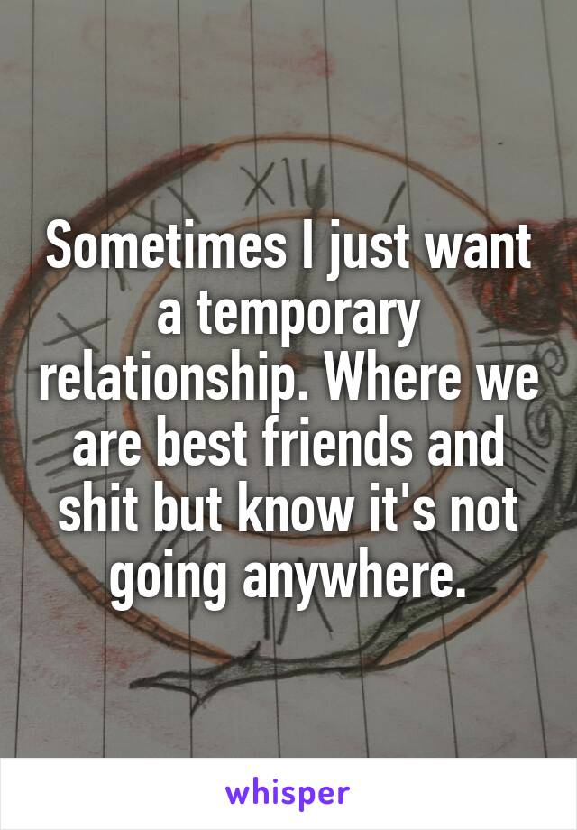 Sometimes I just want a temporary relationship. Where we are best friends and shit but know it's not going anywhere.