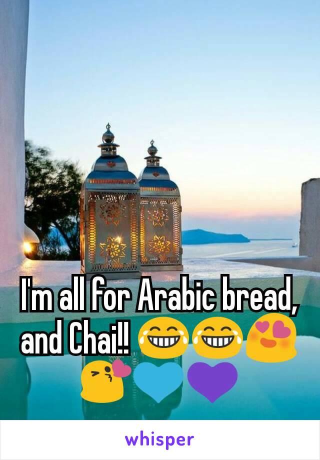 I'm all for Arabic bread, and Chai!! 😂😂😍😘💙💜