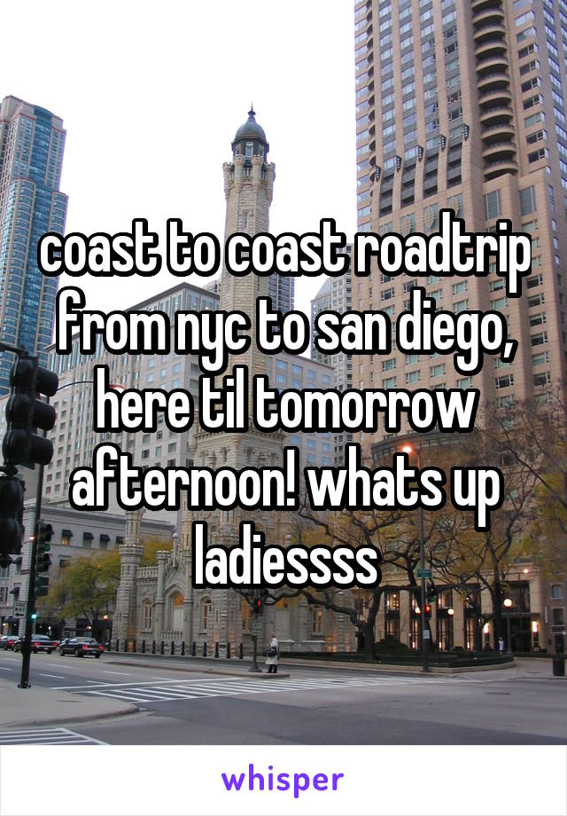 coast to coast roadtrip from nyc to san diego, here til tomorrow afternoon! whats up ladiessss