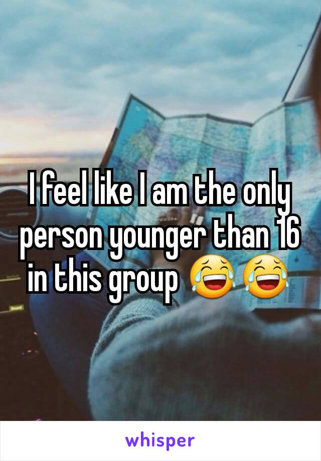 I feel like I am the only person younger than 16 in this group 😂😂