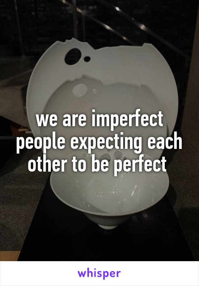 we are imperfect people expecting each other to be perfect