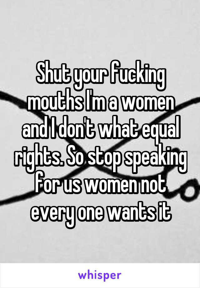 Shut your fucking mouths I'm a women and I don't what equal rights. So stop speaking for us women not every one wants it